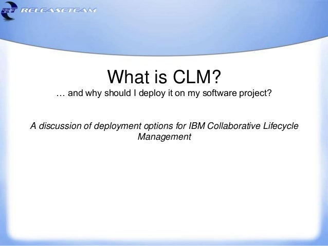 What is CLM? … and why should I deploy it on my software project? A discussion of deployment options for IBM Collaborative...