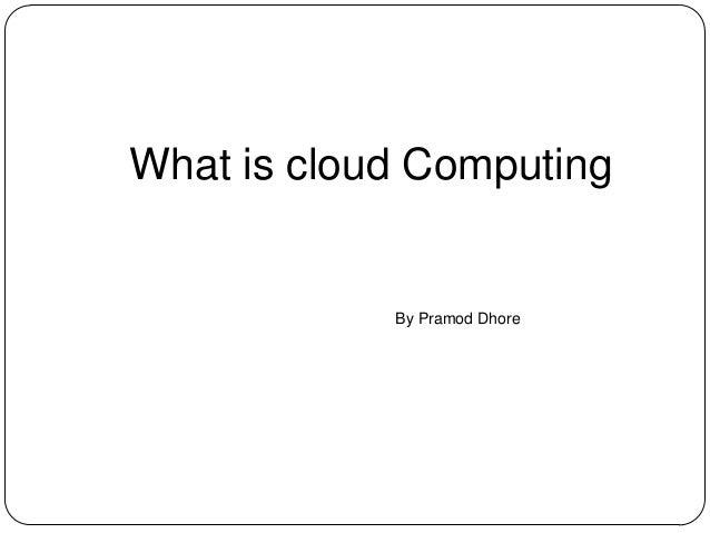 What is cloud Computing By Pramod Dhore