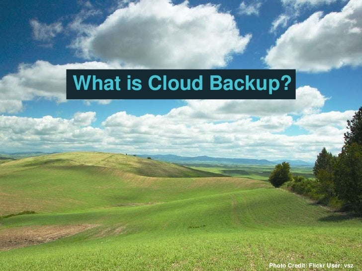 What is Cloud Backup?<br />Photo Credit: Flickr User: vsz<br />