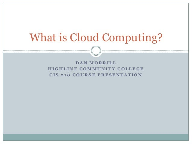 What is Cloud Computing?            DAN MORRILL   HIGHLINE COMMUNITY COLLEGE   CIS 210 COURSE PRESENTATION