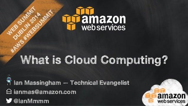 WEB SUMMIT  DUBLIN 2014  #AWS #WEBSUMMIT  What is Cloud Computing?  Ian Massingham — Technical Evangelist  ianmas@amazon.c...