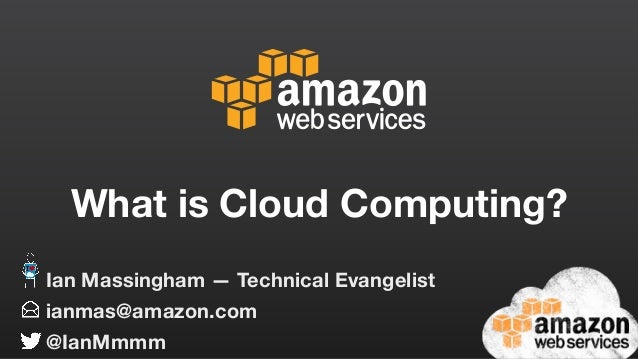 What is Cloud Computing? ianmas@amazon.com @IanMmmm Ian Massingham — Technical Evangelist