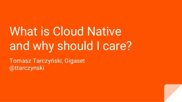 What is Cloud Native and why should I care? Tomasz Tarczyński, Gigaset @ttarczynski