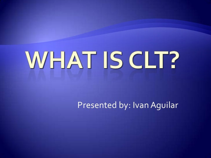 What is CLT?<br />Presented by: Ivan Aguilar<br />