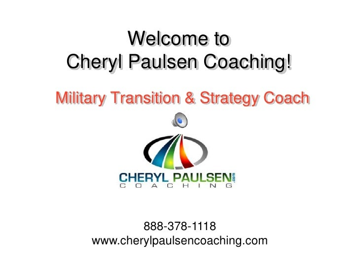 Welcome to Cheryl Paulsen Coaching!<br />Military Transition & Strategy Coach<br />888-378-1118<br />www.cherylpaulsencoac...