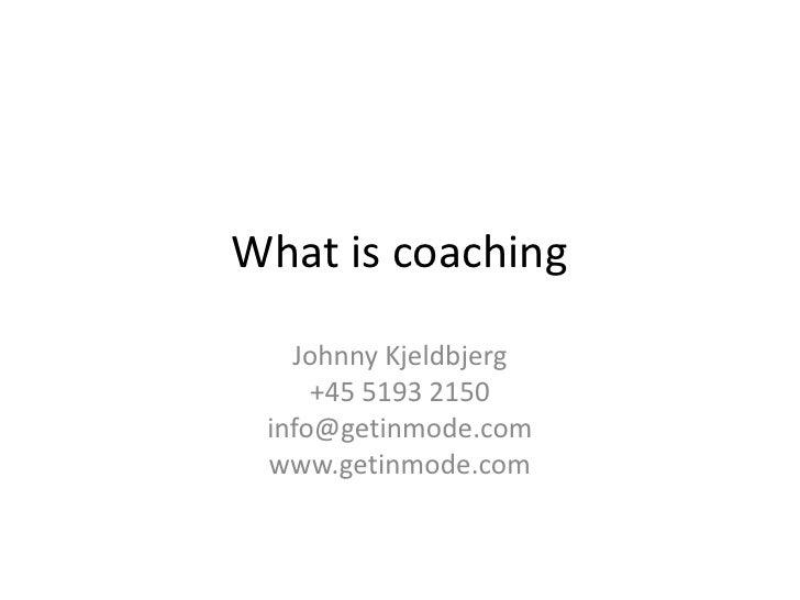 What is coaching   Johnny Kjeldbjerg     +45 5193 2150 info@getinmode.com www.getinmode.com