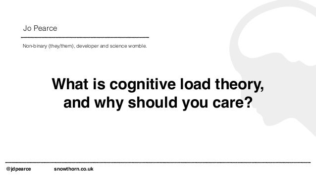 Jo Pearce @jdpearce snowthorn.co.uk Non-binary (they/them), developer and science womble. What is cognitive load theory, a...