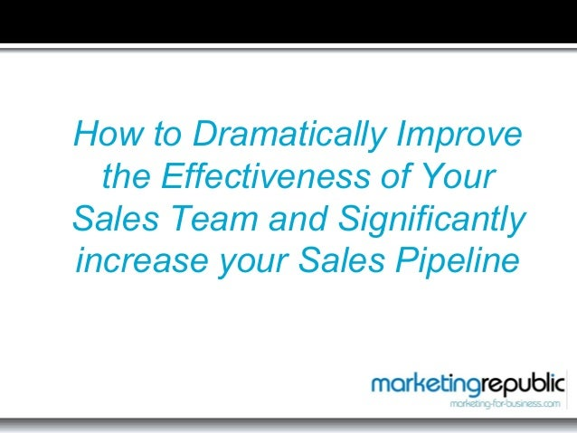 How to Dramatically Improve the Effectiveness of Your Sales Team and Significantly increase your Sales Pipeline