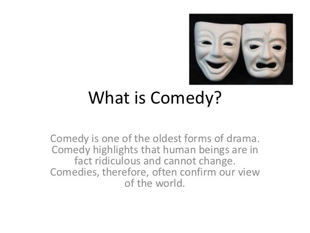 What is Comedy?Comedy is one of the oldest forms of drama.Comedy highlights that human beings are in   fact ridiculous and...