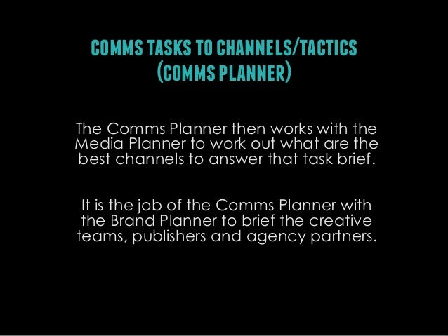 comms tasks to channels/tactics (comms planner) The Comms Planner then works with the Media Planner to work out what are t...