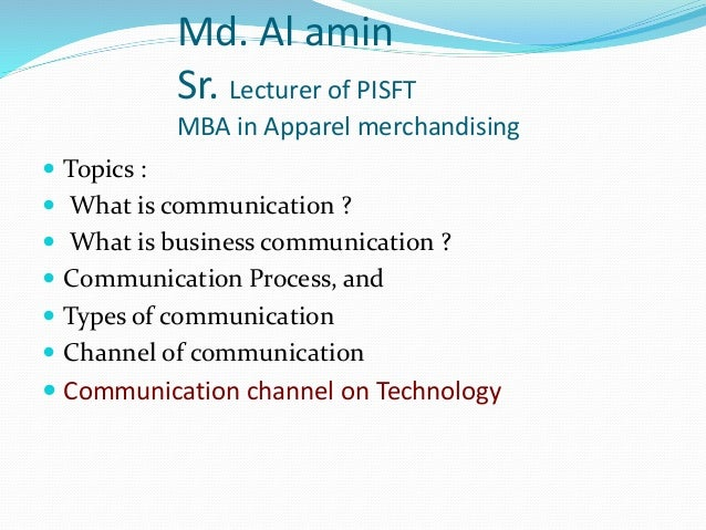 Md. Al amin Sr. Lecturer of PISFT MBA in Apparel merchandising  Topics :  What is communication ?  What is business com...