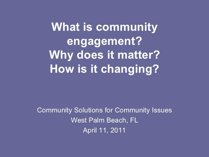 What is community engagement? Why does it matter? How is it changing? Community Solutions for Community Issues West Palm B...