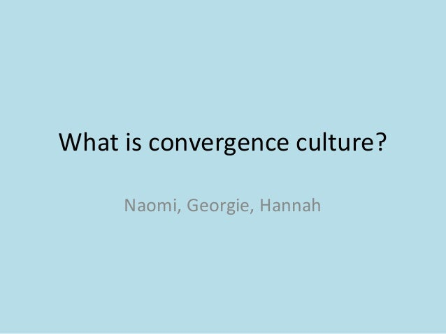What is convergence culture? Naomi, Georgie, Hannah