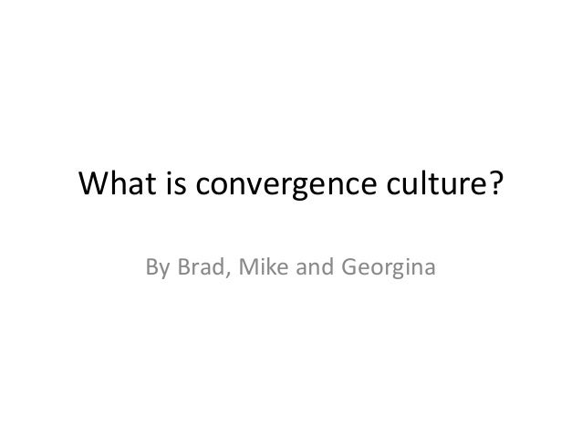 What is convergence culture? By Brad, Mike and Georgina