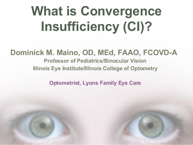 What is Convergence Insufficiency (CI)? Dominick M. Maino, OD, MEd, FAAO, FCOVD-A Professor of Pediatrics/Binocular Vision...