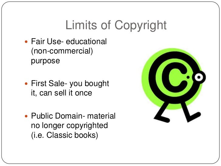 Limits of Copyright Fair Use- educational (non-commercial) purpose First Sale- you bought it, can sell it once Public D...