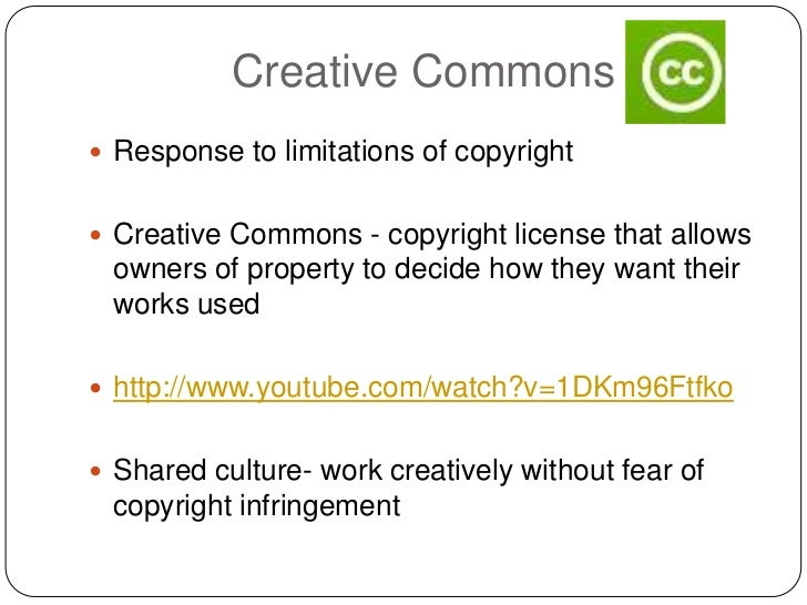 Creative Commons Response to limitations of copyright Creative Commons - copyright license that allows owners of propert...