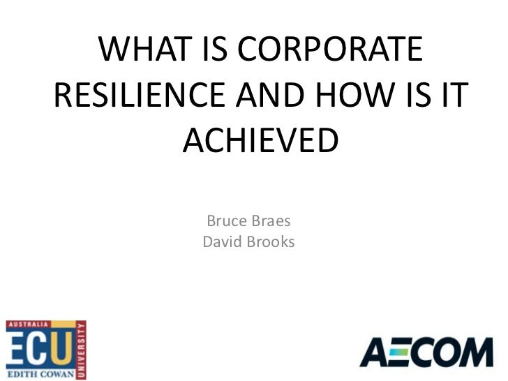 WHAT IS CORPORATERESILIENCE AND HOW IS IT        ACHIEVED        Bruce Braes        David Brooks