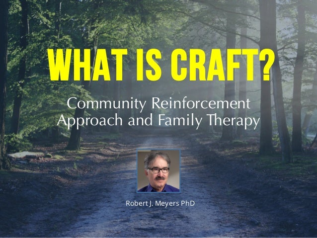 Community Reinforcement Approach and Family Therapy Robert J. Meyers PhD WHAT IS CRAFT?