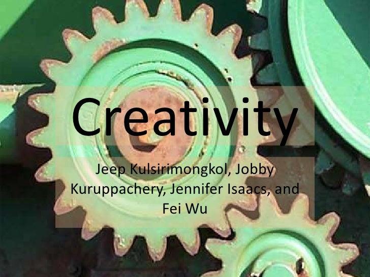 Creativity<br />Jeep Kulsirimongkol, JobbyKuruppachery, Jennifer Isaacs, and Fei Wu<br />