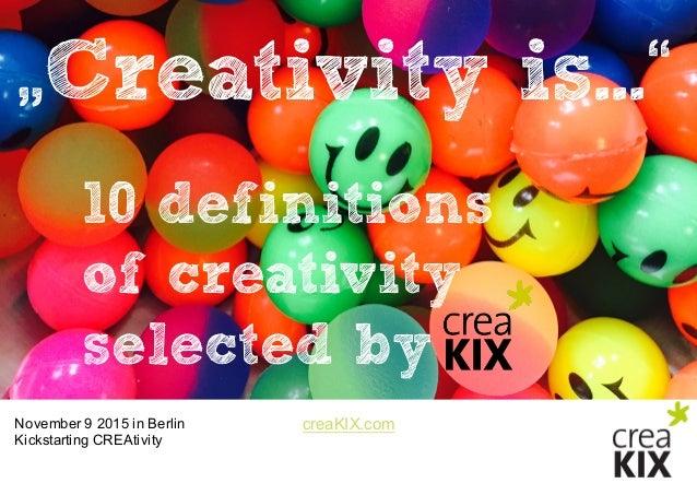 "creaKIX.comNovember 9 2015 in Berlin Kickstarting CREAtivity ""Creativity is..."" 10 definitions of creativity selected ..."