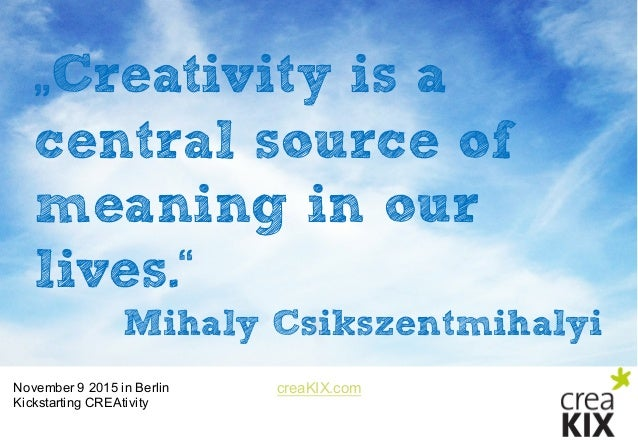 """creaKIX.comNovember 9 2015 in Berlin Kickstarting CREAtivity """"Creativity is a central source of meaning in our lives.""""..."""