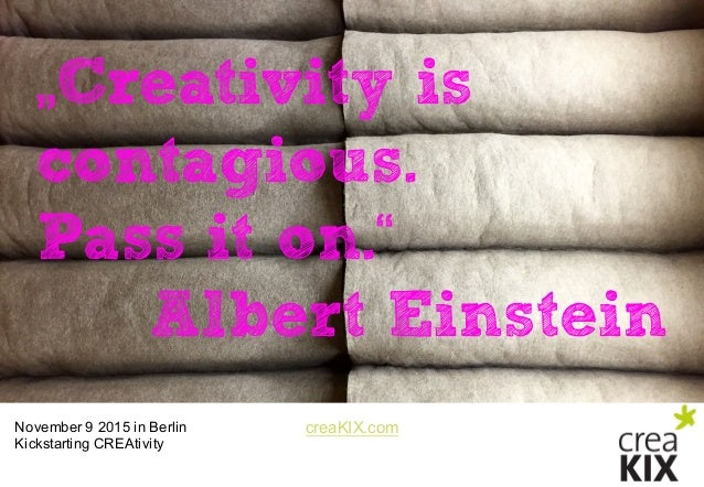 "creaKIX.comNovember 9 2015 in Berlin Kickstarting CREAtivity ""Creativity is contagious. Pass it on."" Albert Einstein"