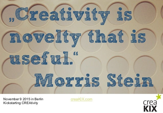 "creaKIX.comNovember 9 2015 in Berlin Kickstarting CREAtivity ""Creativity is novelty that is useful."" Morris Stein"