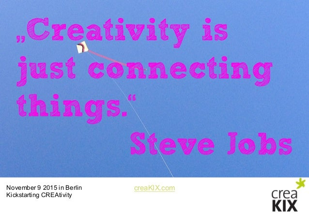 "creaKIX.comNovember 9 2015 in Berlin Kickstarting CREAtivity ""Creativity is just connecting things."" Steve Jobs"