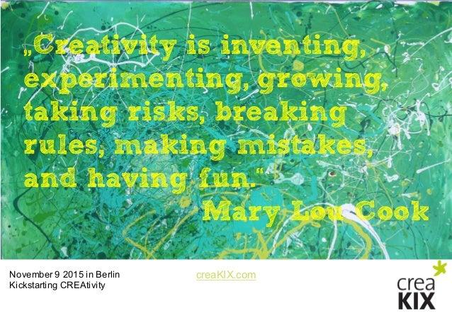 "creaKIX.comNovember 9 2015 in Berlin Kickstarting CREAtivity ""Creativity is inventing, experimenting, growing, taking ..."
