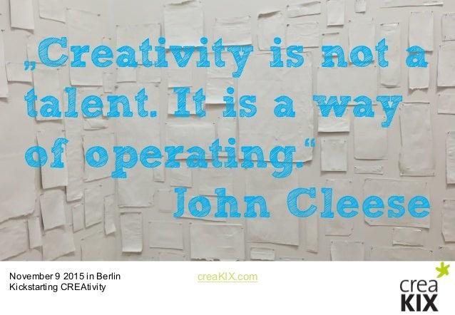 "creaKIX.comNovember 9 2015 in Berlin Kickstarting CREAtivity ""Creativity is not a talent. It is a way of operating."" J..."