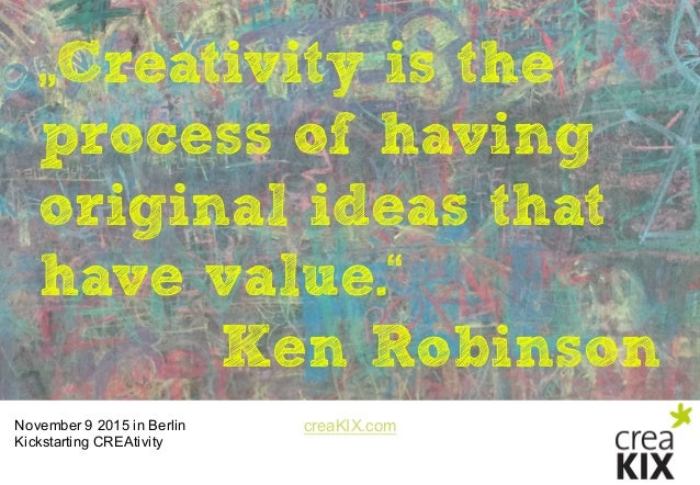 "creaKIX.comNovember 9 2015 in Berlin Kickstarting CREAtivity ""Creativity is the process of having original ideas that ..."