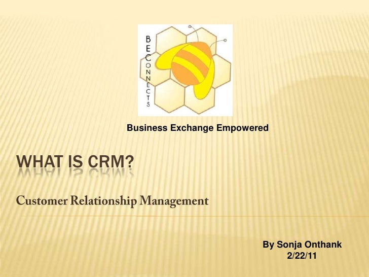 Business Exchange Empowered<br />What IS CRM?<br />Customer Relationship Management<br />By Sonja Onthank<br />2/22/11<br />