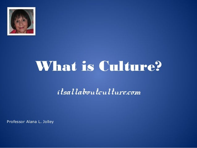 What is Culture? itsallaboutculture.com Professor Alana L. Jolley