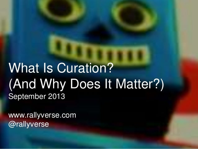 What Is Curation? (And Why Does It Matter?) September 2013 www.rallyverse.com @rallyverse