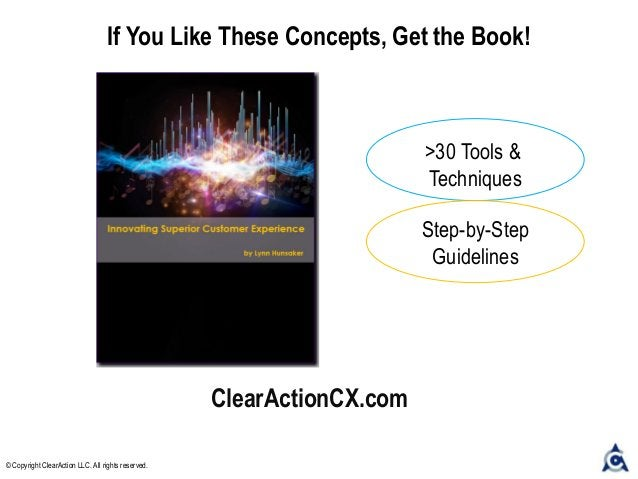 ClearActionCX.com If You Like These Concepts, Get the Book! © Copyright ClearAction LLC. All rights reserved. >30 Tools & ...