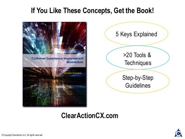 ClearActionCX.com If You Like These Concepts, Get the Book! 5 Keys Explained >20 Tools & Techniques Step-by-Step Guideline...