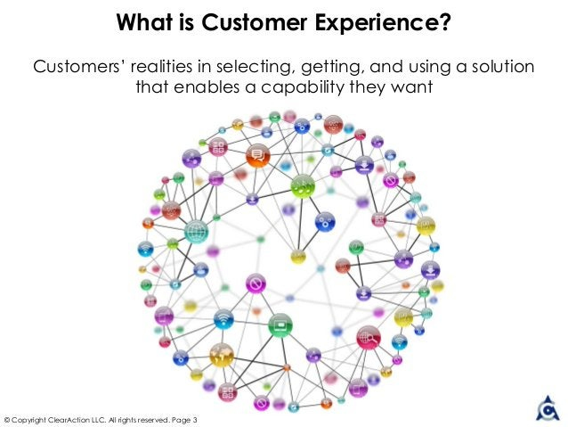 © Copyright ClearAction LLC. All rights reserved. Page 3 What is Customer Experience? Customers' realities in selecting, g...