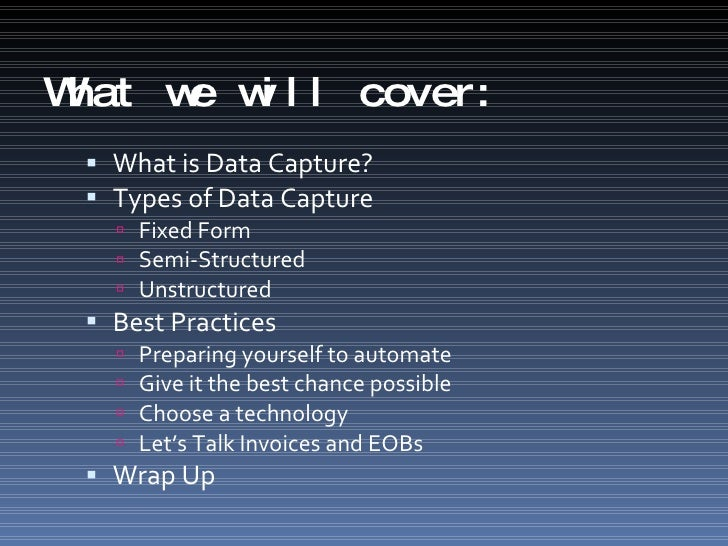 What we will cover: <ul><li>What is Data Capture? </li></ul><ul><li>Types of Data Capture </li></ul><ul><ul><li>Fixed Form...
