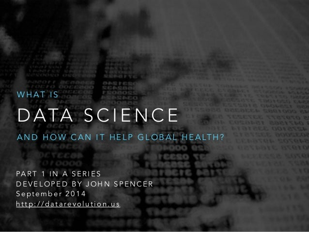 WHAT IS  DATA SCIENCE  AND HOW CAN IT HELP GLOBAL HEALTH?  PART 1 IN A SERIES  DEVELOPED BY JOHN SPENCER  September 2014  ...