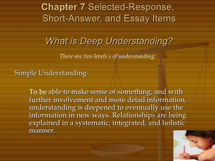 Chapter 7  Selected-Response,  Short-Answer, and Essay Items What is Deep Understanding? There are two levels s of underst...