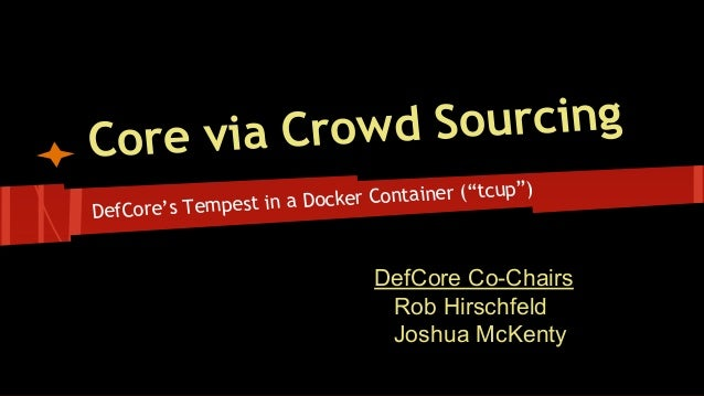 """DefCore's Tempest in a Docker Container (""""tcup"""") Core via Crowd Sourcing DefCore Co-Chairs Rob Hirschfeld Joshua McKenty"""