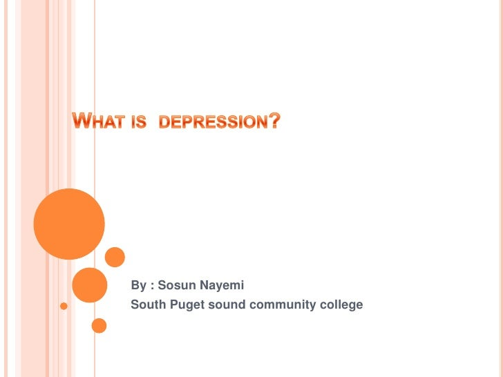 What is  depression?<br />By : Sosun Nayemi <br />South Puget sound community college<br />