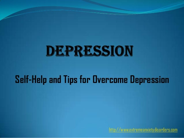 Self-Help and Tips for Overcome Depression  http://www.extremeanxietydisorders.com