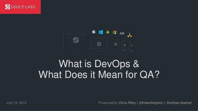 © Sauce Labs, Inc. What is DevOps & What Does it Mean for QA? Presented by Chris Riley ( @HoardingInfo ), DevOps AnalystJu...