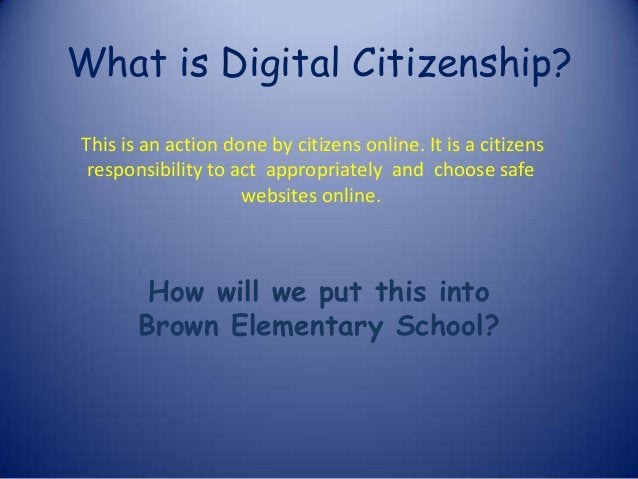 What is Digital Citizenship? How will we put this into Brown Elementary School? This is an action done by citizens online....