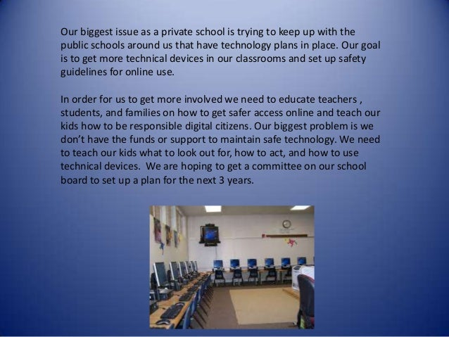 Our biggest issue as a private school is trying to keep up with the public schools around us that have technology plans in...