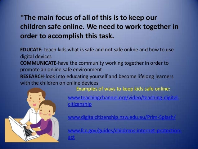 *The main focus of all of this is to keep our children safe online. We need to work together in order to accomplish this t...