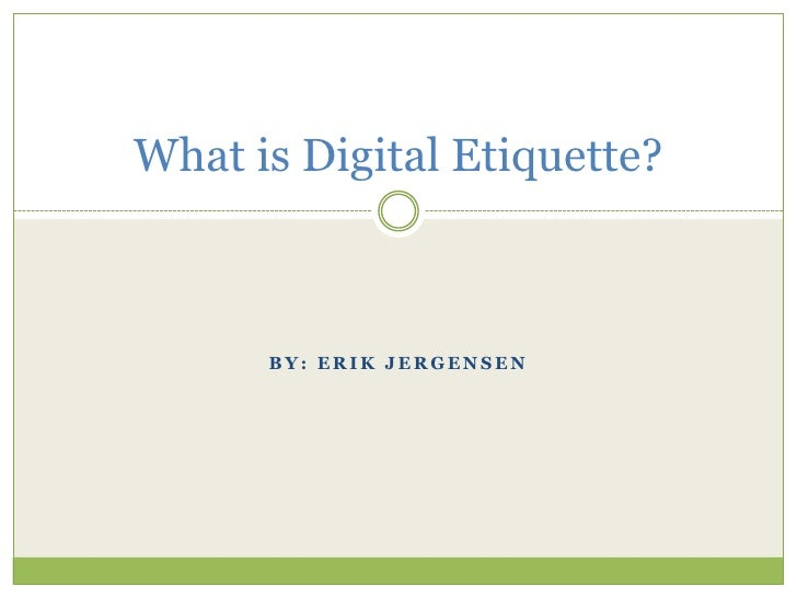 By: Erik Jergensen<br />What is Digital Etiquette?<br />