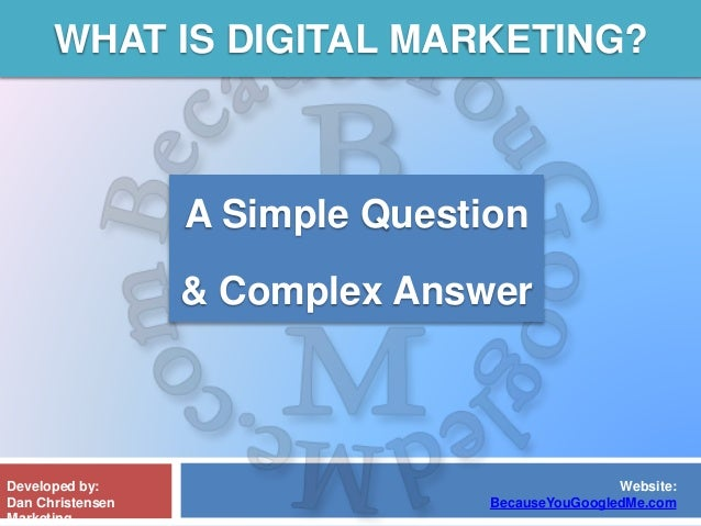 WHAT IS DIGITAL MARKETING? Developed by: Dan Christensen Marketing Website: BecauseYouGoogledMe.com A Simple Question & Co...